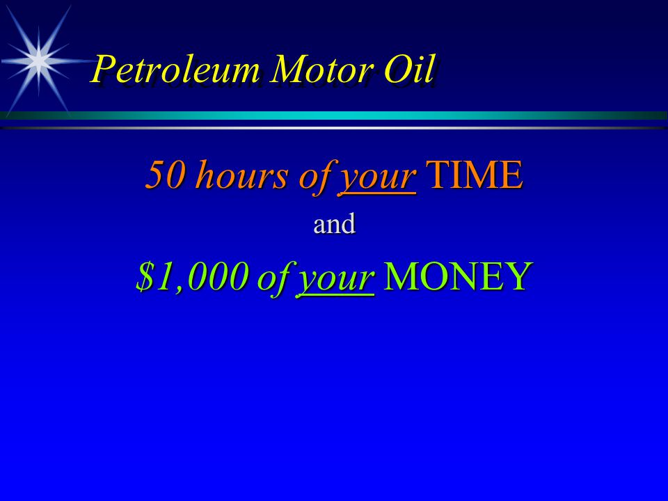 Petroleum Motor Oil 50 hours of your TIME and $1,000 of your MONEY