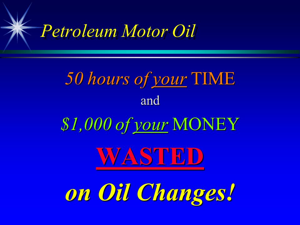 Petroleum Motor Oil 50 hours of your TIME and $1,000 of your MONEY WASTED on Oil Changes!