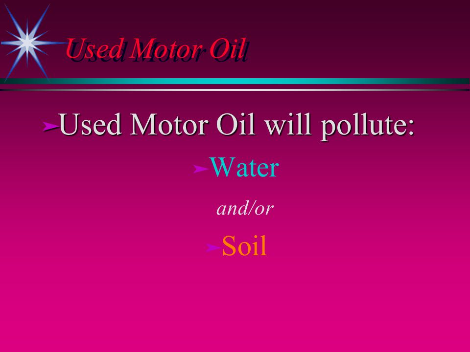 Used Motor Oil ä Used Motor Oil will pollute: ä ä Water and/or ä ä Soil