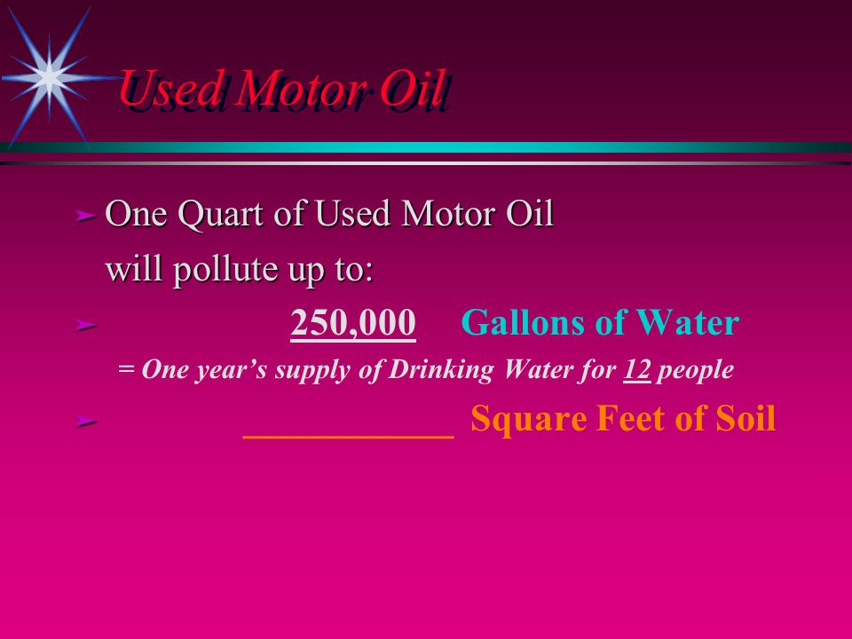 Used Motor Oil ä One Quart of Used Motor Oil will pollute up to: ä ä 250,000 Gallons of Water = One years supply of Drinking Water for 12 people ä ä ___________ Square Feet of Soil