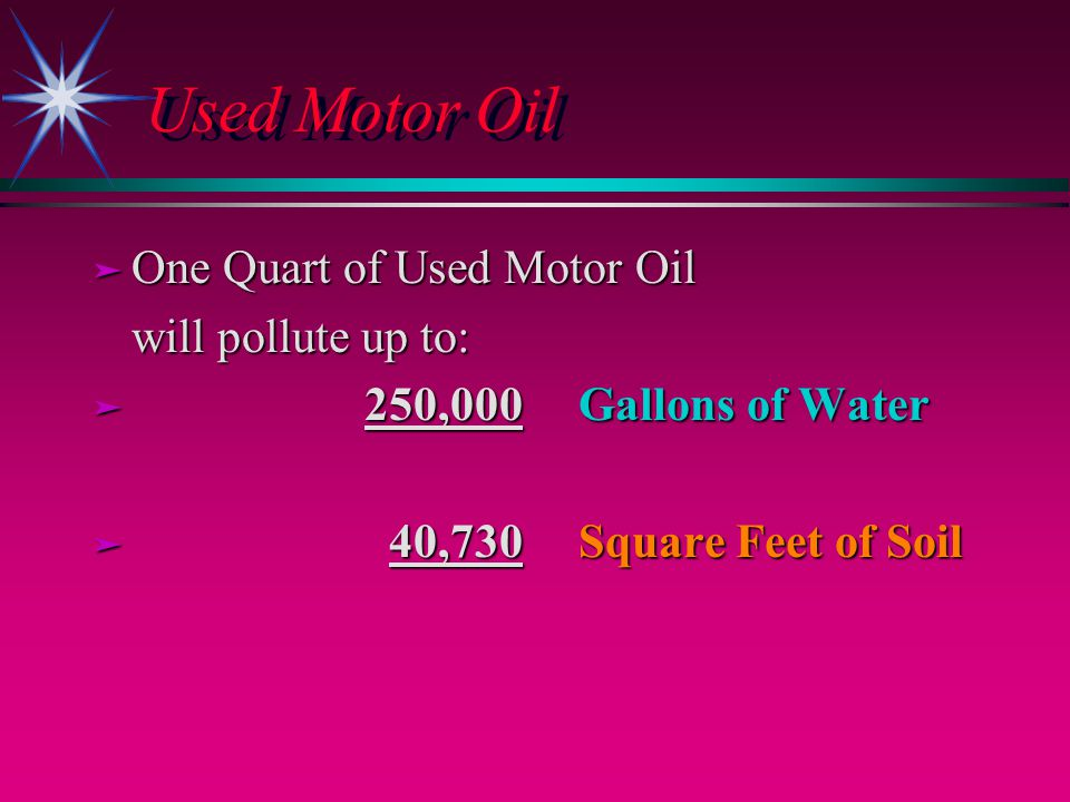 Used Motor Oil ä One Quart of Used Motor Oil will pollute up to: ä 250,000 Gallons of Water ä 40,730 Square Feet of Soil