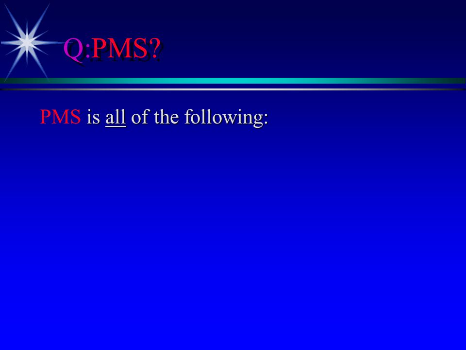 Q:PMS? is all of the following: PMS is all of the following: