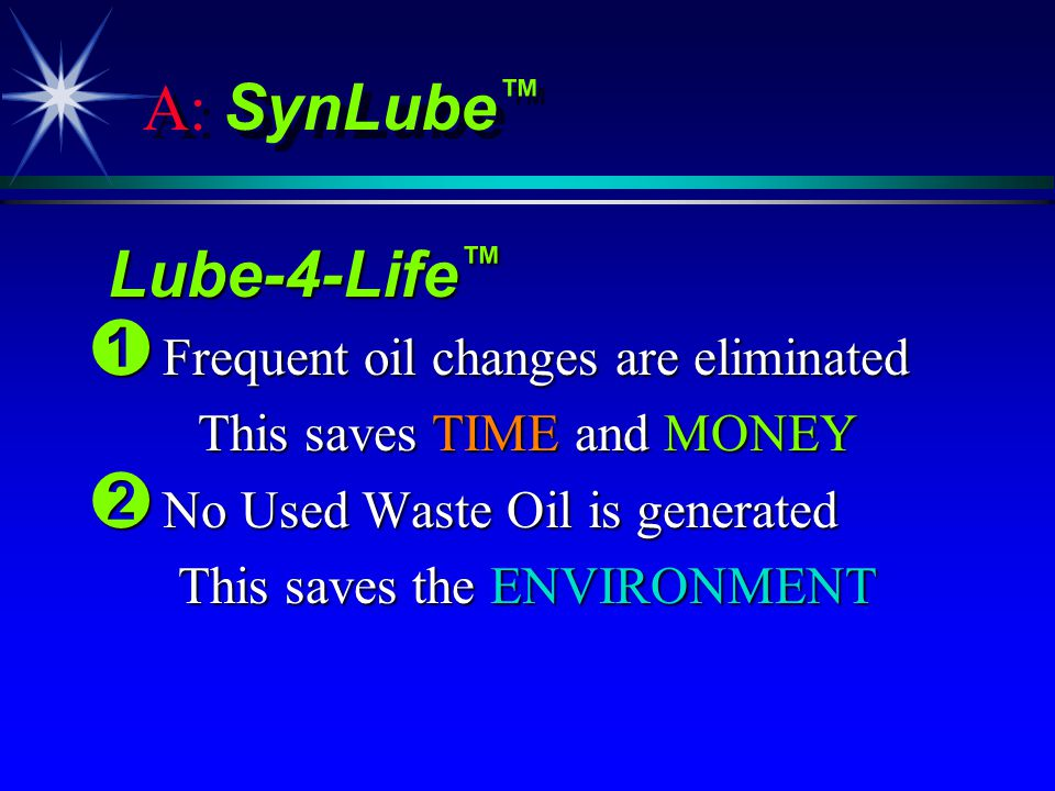 A: SynLube Lube-4-Life Lube-4-Life Ê Frequent oil changes are eliminated This saves TIME and MONEY Ë No Used Waste Oil is generated This saves the ENVIRONMENT