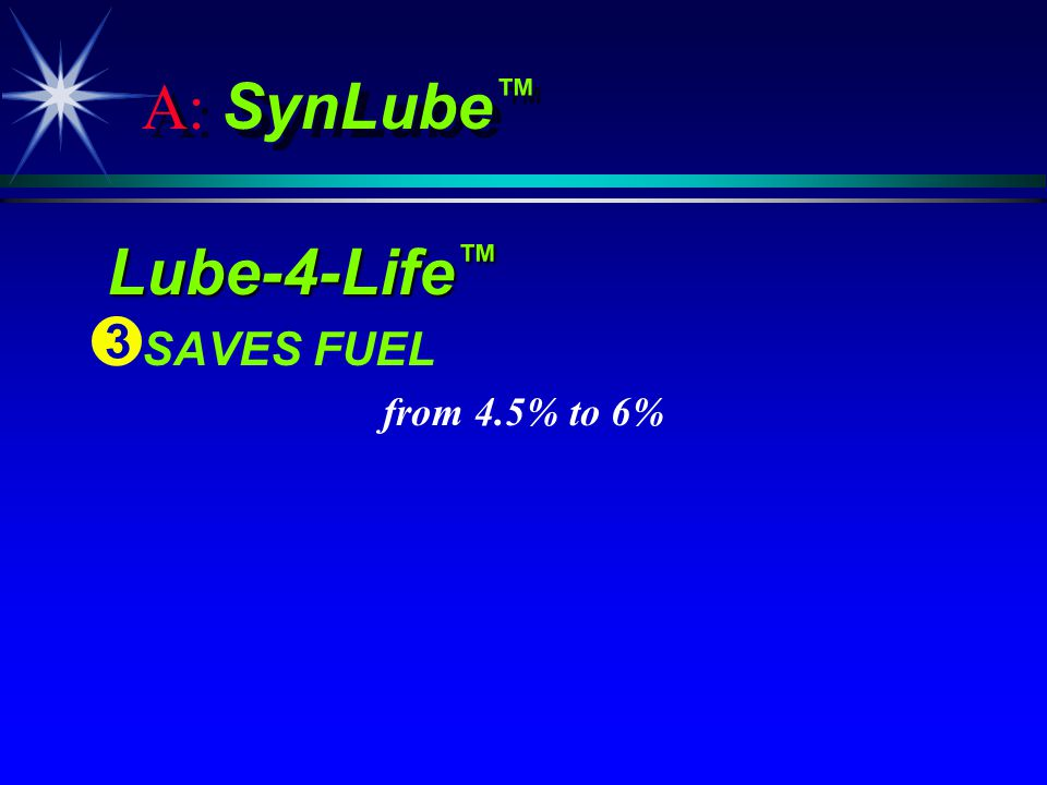 A: SynLube Lube-4-Life Lube-4-Life Ì Ì SAVES FUEL from 4.5% to 6%