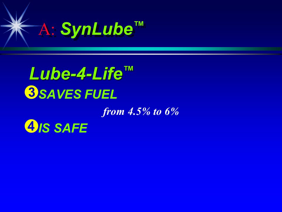 A: SynLube Lube-4-Life Lube-4-Life Ì Ì SAVES FUEL from 4.5% to 6% Í Í IS SAFE