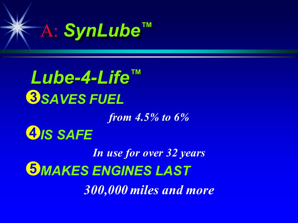 A: SynLube Lube-4-Life Lube-4-Life Ì Ì SAVES FUEL from 4.5% to 6% Í Í IS SAFE In use for over 32 years Î Î MAKES ENGINES LAST 300,000 miles and more