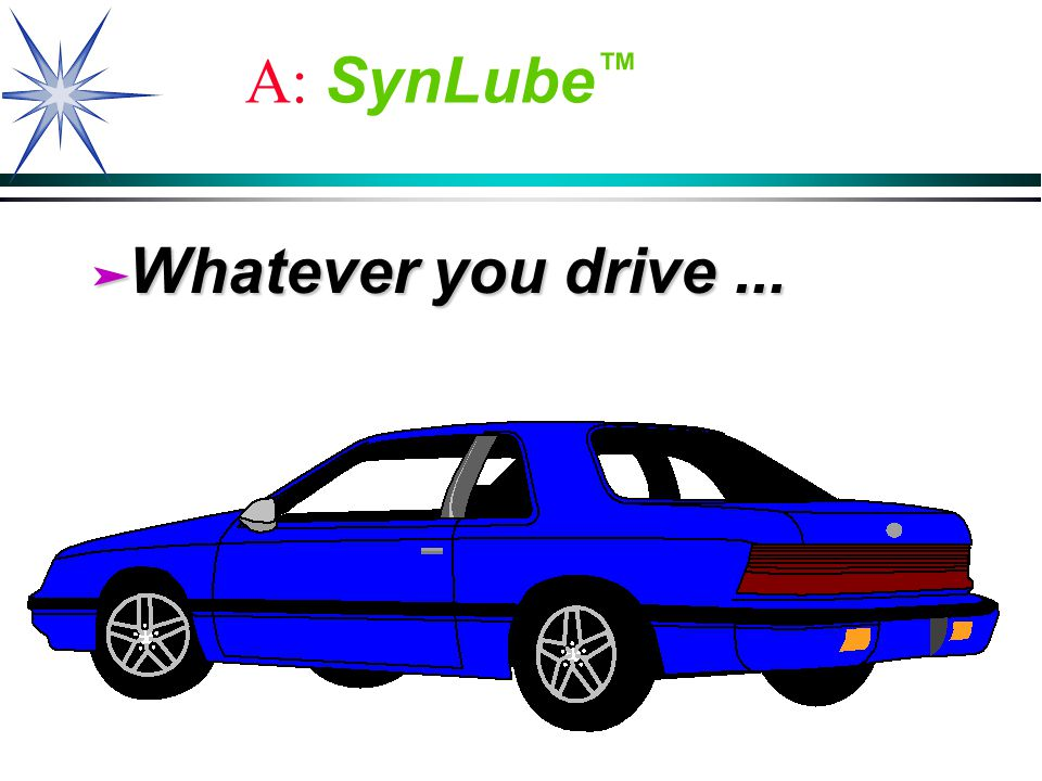A: SynLube ä Whatever you drive...
