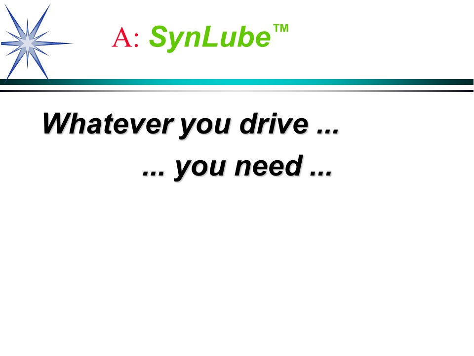 A: SynLube Whatever you drive...... you need...