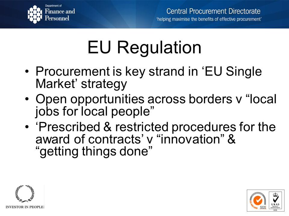 EU Regulation Procurement is key strand in EU Single Market strategy Open opportunities across borders v local jobs for local people Prescribed & restricted procedures for the award of contracts v innovation & getting things done