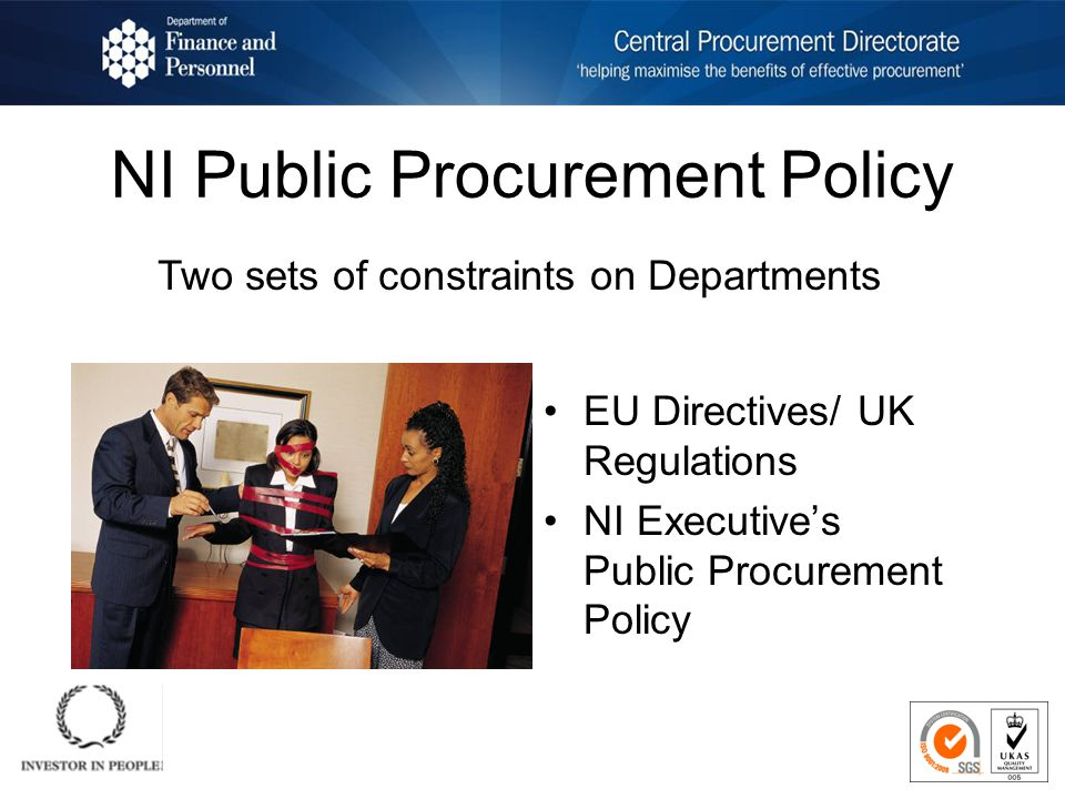 NI Public Procurement Policy EU Directives/ UK Regulations NI Executives Public Procurement Policy Two sets of constraints on Departments