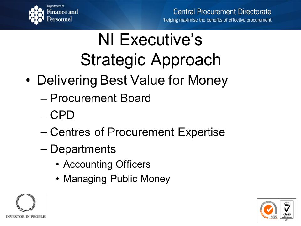 NI Executives Strategic Approach Delivering Best Value for Money –Procurement Board –CPD –Centres of Procurement Expertise –Departments Accounting Officers Managing Public Money