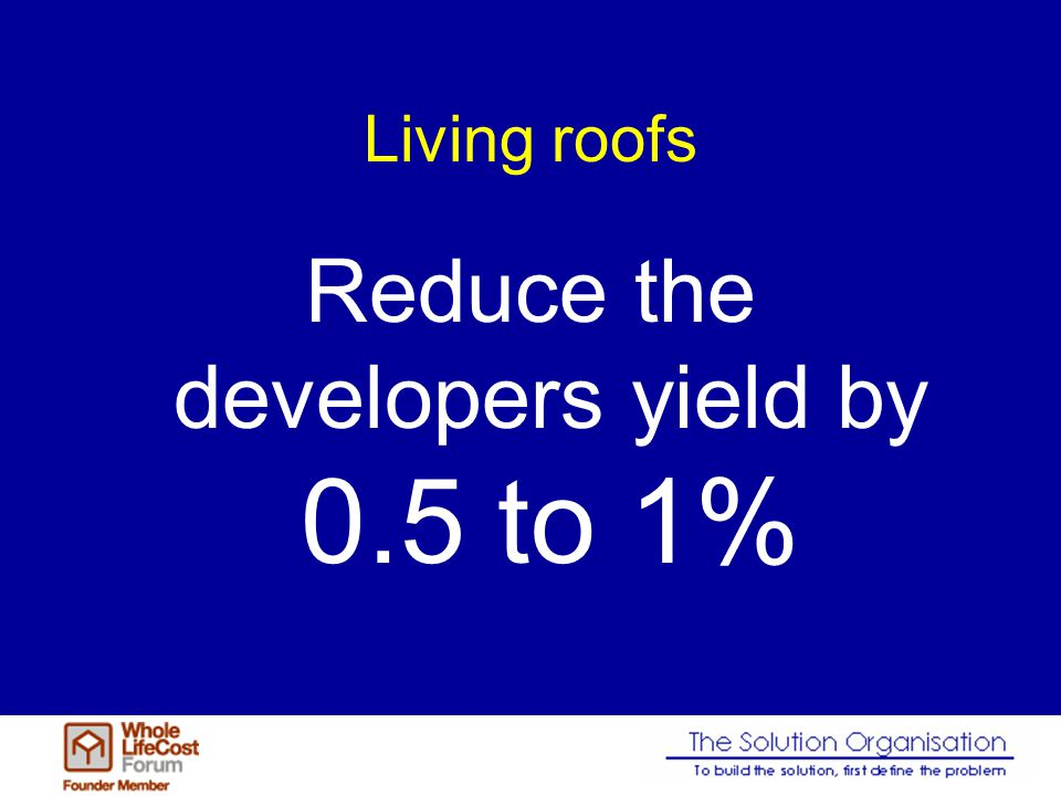 Living roofs Reduce the developers yield by 0.5 to 1%