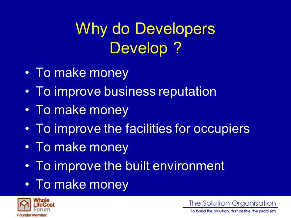 Why do Developers Develop ? To make money To improve business reputation To make money To improve the facilities for occupiers To make money To improv