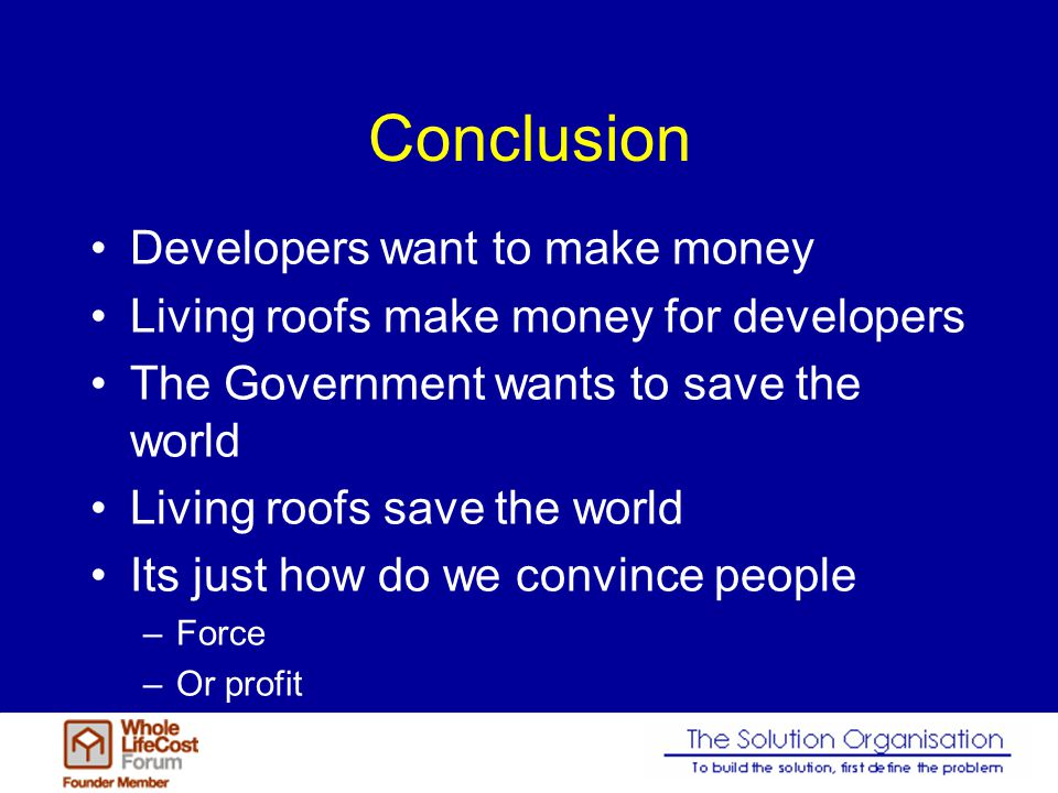 Conclusion Developers want to make money Living roofs make money for developers The Government wants to save the world Living roofs save the world Its just how do we convince people –Force –Or profit