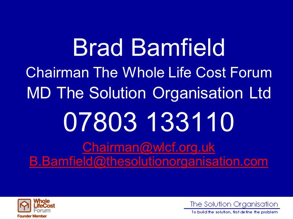 Brad Bamfield Chairman The Whole Life Cost Forum MD The Solution Organisation Ltd 07803 133110 Chairman@wlcf.org.uk B.Bamfield@thesolutionorganisation.com