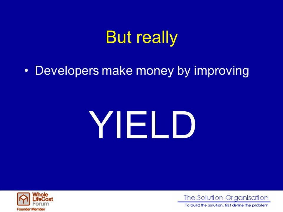But really Developers make money by improving YIELD