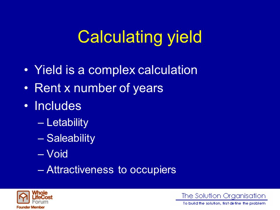 Calculating yield Yield is a complex calculation Rent x number of years Includes –Letability –Saleability –Void –Attractiveness to occupiers