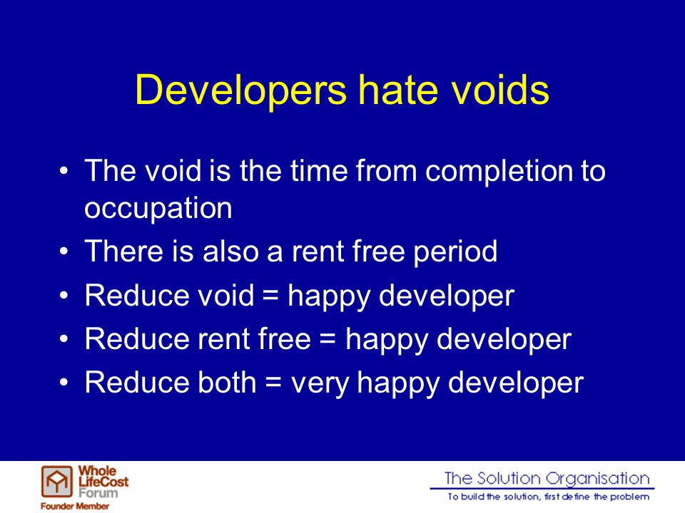 Developers hate voids The void is the time from completion to occupation There is also a rent free period Reduce void = happy developer Reduce rent fr