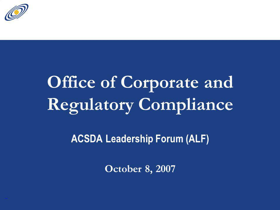 1 Office of Corporate and Regulatory Compliance ACSDA Leadership Forum (ALF) October 8, 2007