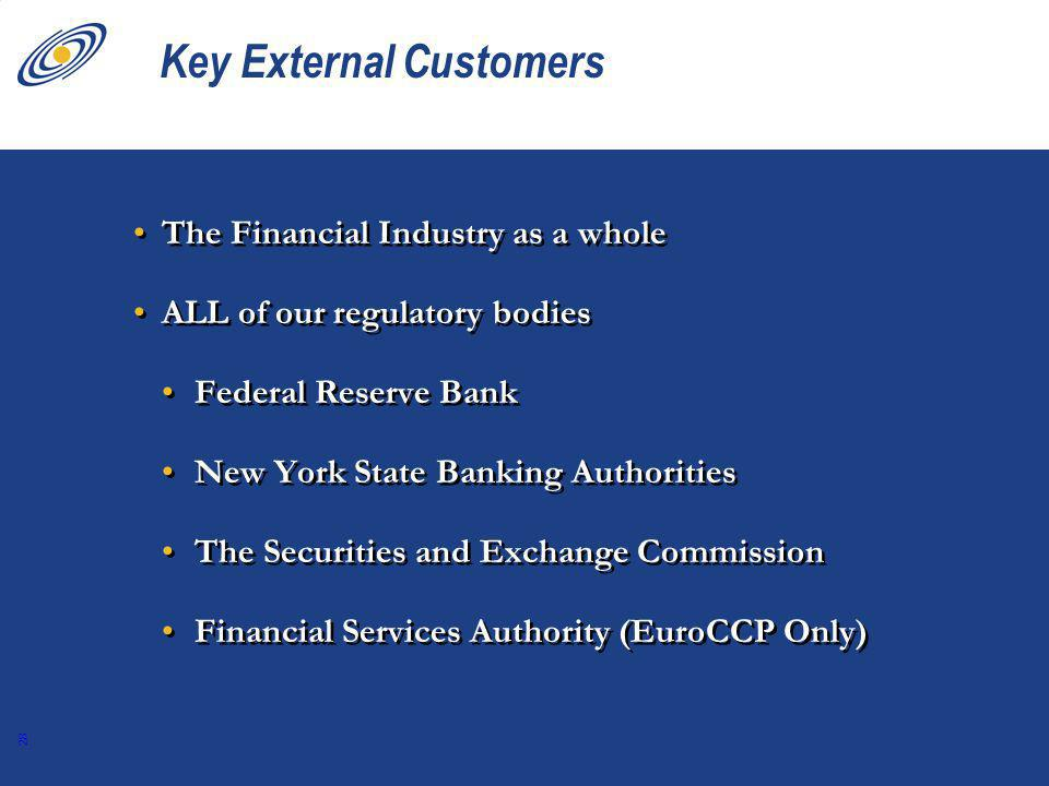 28 Key External Customers The Financial Industry as a whole ALL of our regulatory bodies Federal Reserve Bank New York State Banking Authorities The Securities and Exchange Commission Financial Services Authority (EuroCCP Only) The Financial Industry as a whole ALL of our regulatory bodies Federal Reserve Bank New York State Banking Authorities The Securities and Exchange Commission Financial Services Authority (EuroCCP Only)