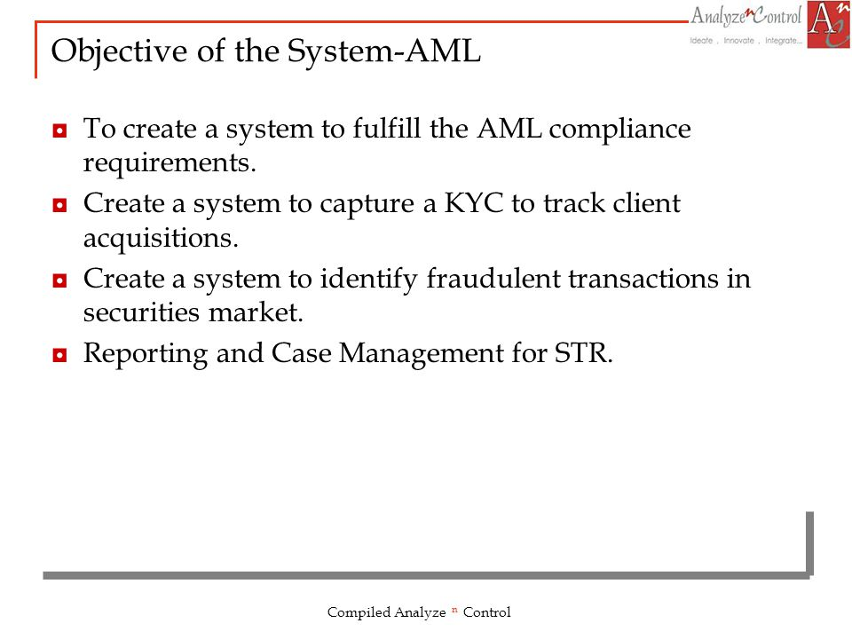 Objective of the System-AML To create a system to fulfill the AML compliance requirements. Create a system to capture a KYC to track client acquisitio
