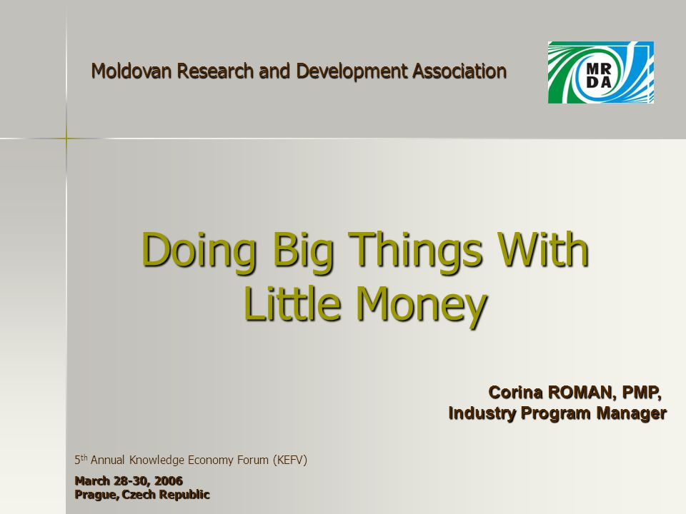 Doing Big Things With Little Money Corina ROMAN, PMP, Industry Program Manager Moldovan Research and Development Association 5 th Annual Knowledge Economy Forum (KEFV) March 28-30, 2006 Prague, Czech Republic