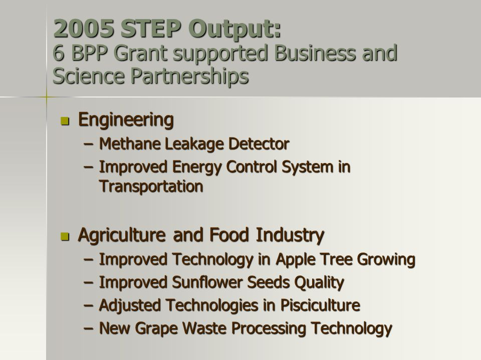 2005 STEP Output: 6 BPP Grant supported Business and Science Partnerships Engineering Engineering –Methane Leakage Detector –Improved Energy Control System in Transportation Agriculture and Food Industry Agriculture and Food Industry –Improved Technology in Apple Tree Growing –Improved Sunflower Seeds Quality –Adjusted Technologies in Pisciculture –New Grape Waste Processing Technology