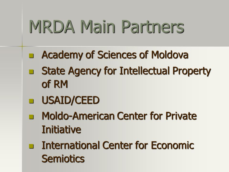 Academy of Sciences of Moldova Academy of Sciences of Moldova State Agency for Intellectual Property of RM State Agency for Intellectual Property of RM USAID/CEED USAID/CEED Moldo-American Center for Private Initiative Moldo-American Center for Private Initiative International Center for Economic Semiotics International Center for Economic Semiotics MRDA Main Partners