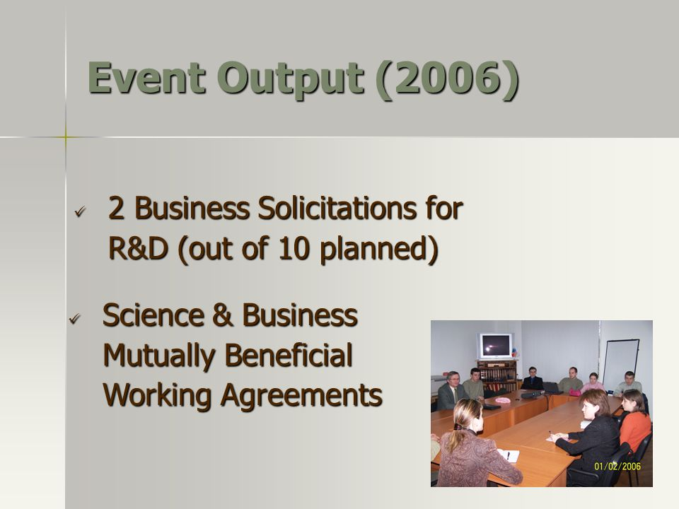 Event Output (2006) Science & Business Mutually Beneficial Working Agreements Science & Business Mutually Beneficial Working Agreements 2 Business Solicitations for R&D (out of 10 planned) 2 Business Solicitations for R&D (out of 10 planned)