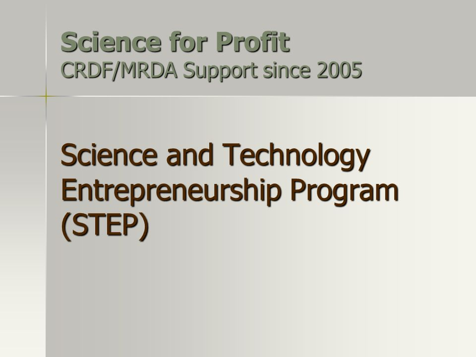 Science for Profit CRDF/MRDA Support since 2005 Science and Technology Entrepreneurship Program (STEP)