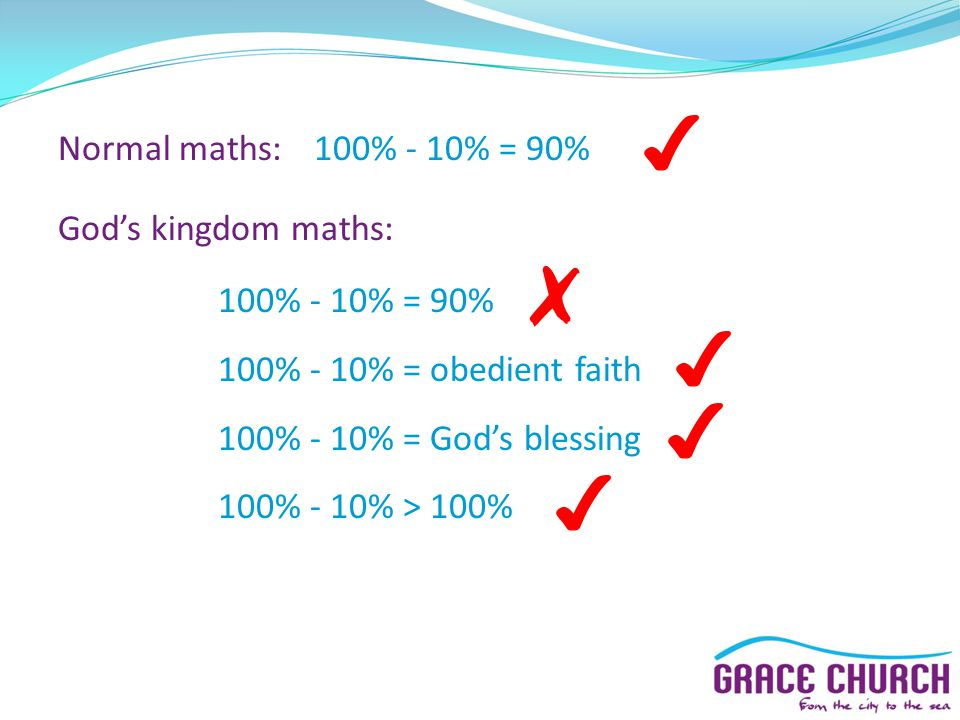 Normal maths:100% - 10% = 90% Gods kingdom maths: 100% - 10% = 90% 100% - 10% = obedient faith 100% - 10% = Gods blessing 100% - 10% > 100%