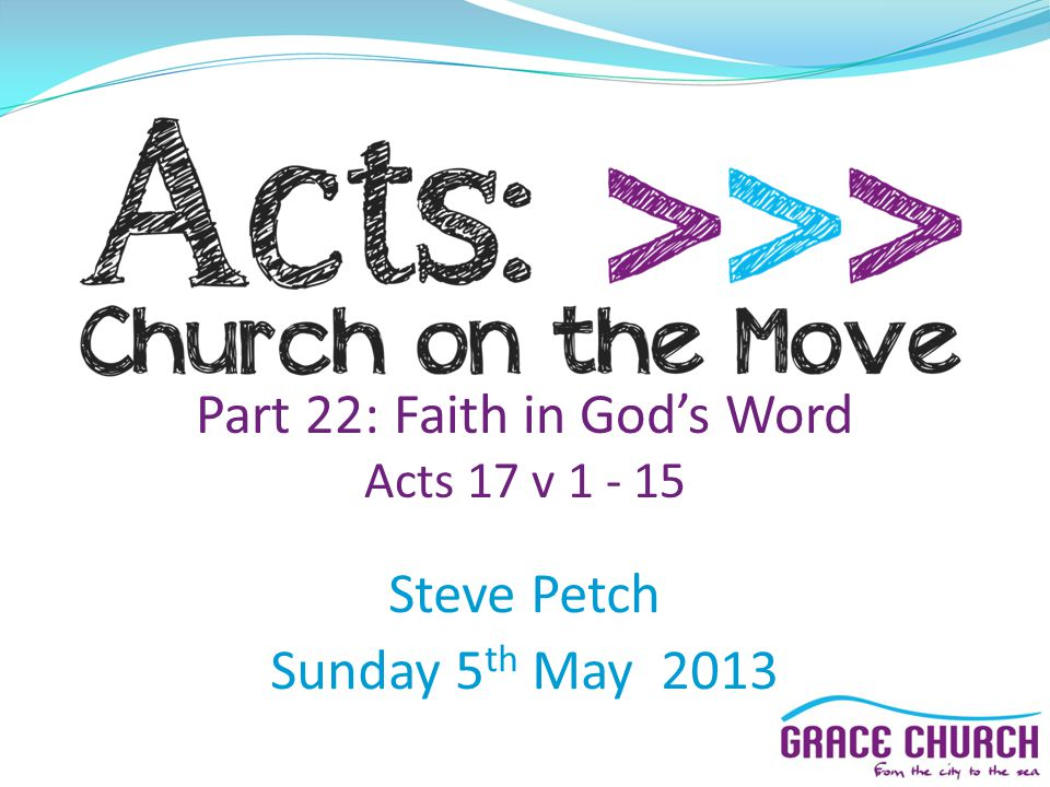 Part 22: Faith in Gods Word Acts 17 v 1 - 15 Steve Petch Sunday 5 th May 2013