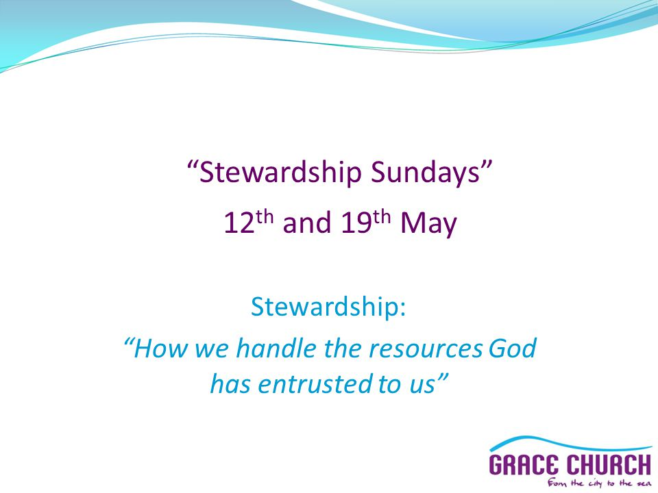 Stewardship Sundays 12 th and 19 th May Stewardship: How we handle the resources God has entrusted to us