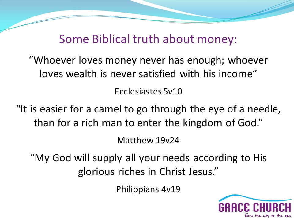Whoever loves money never has enough; whoever loves wealth is never satisfied with his income Ecclesiastes 5v10 It is easier for a camel to go through the eye of a needle, than for a rich man to enter the kingdom of God.