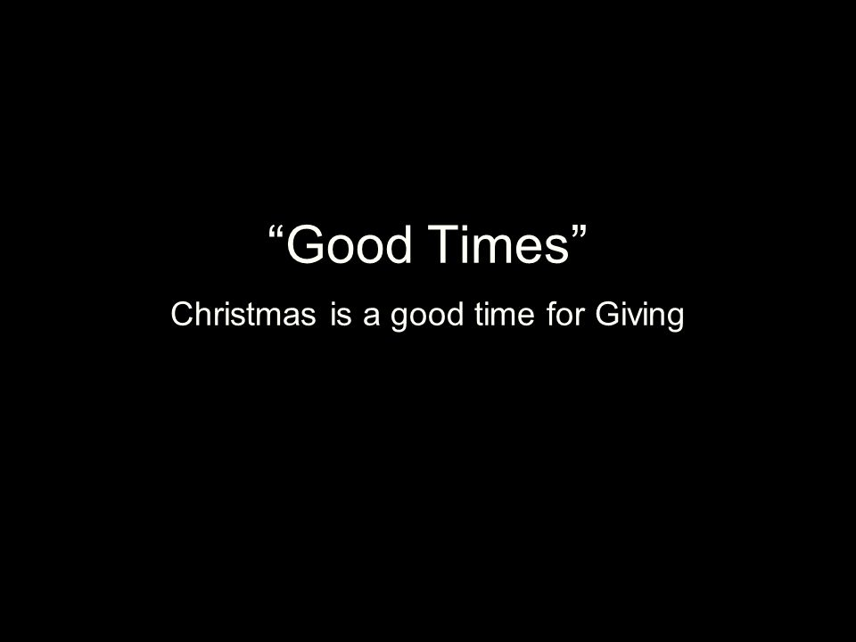 Good Times Christmas is a good time for Giving