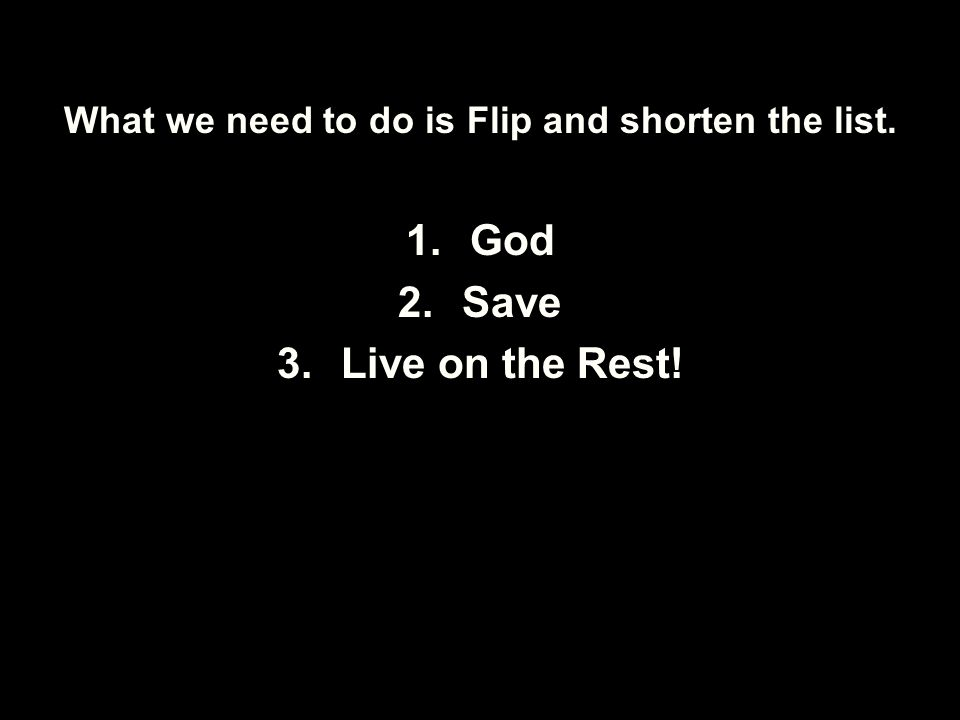 What we need to do is Flip and shorten the list. 1.God 2.Save 3.Live on the Rest!