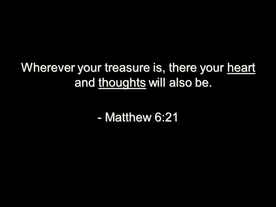 Wherever your treasure is, there your heart and thoughts will also be. - Matthew 6:21