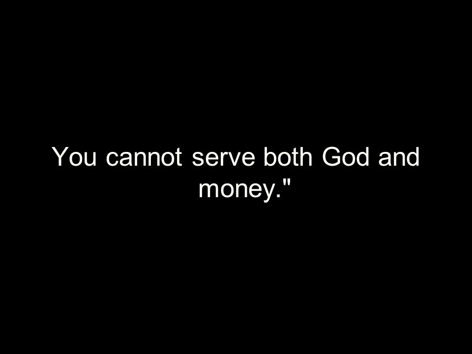 You cannot serve both God and money.