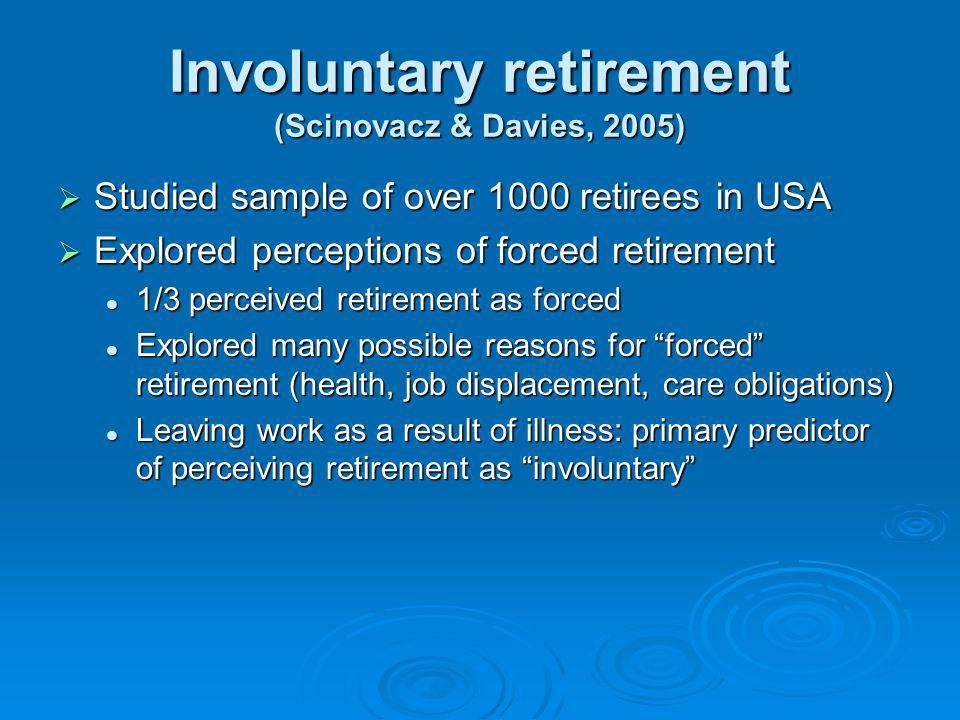 Involuntary retirement (Scinovacz & Davies, 2005) Studied sample of over 1000 retirees in USA Studied sample of over 1000 retirees in USA Explored per