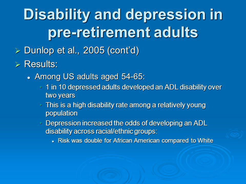 Disability and depression in pre-retirement adults Dunlop et al., 2005 (contd) Dunlop et al., 2005 (contd) Results: Results: Among US adults aged 54-6