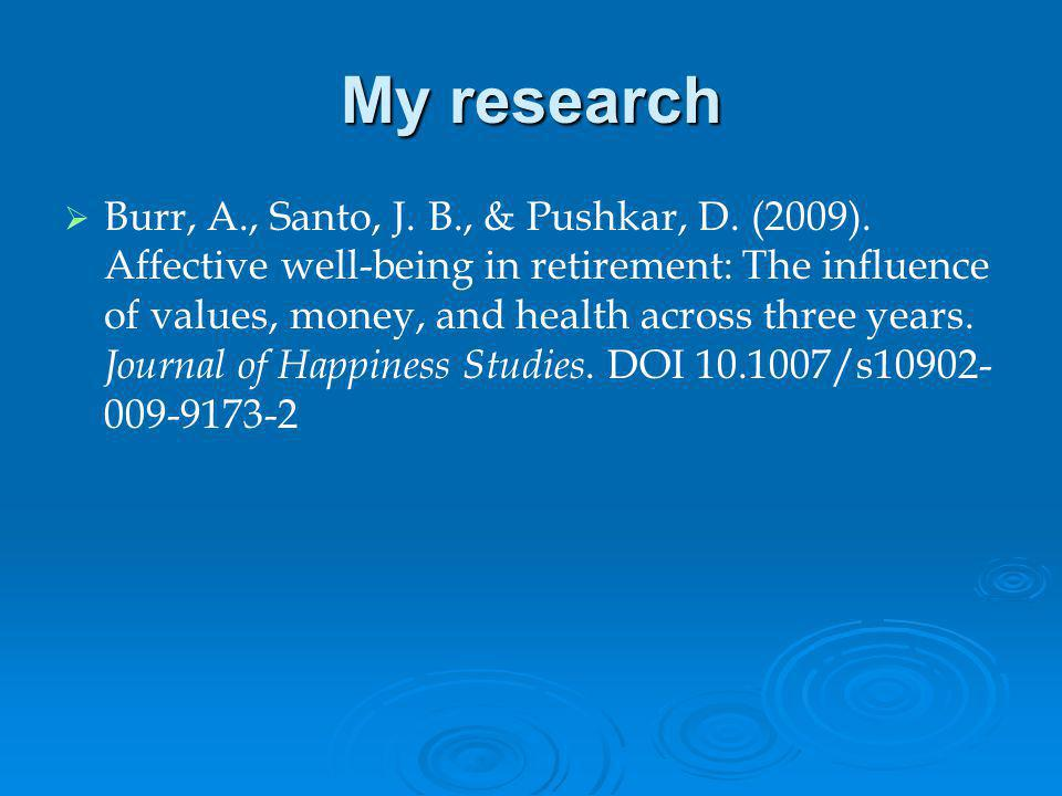 My research Burr, A., Santo, J. B., & Pushkar, D. (2009). Affective well-being in retirement: The influence of values, money, and health across three
