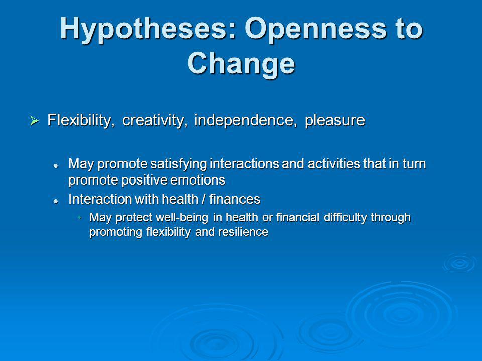 Hypotheses: Openness to Change Flexibility, creativity, independence, pleasure Flexibility, creativity, independence, pleasure May promote satisfying
