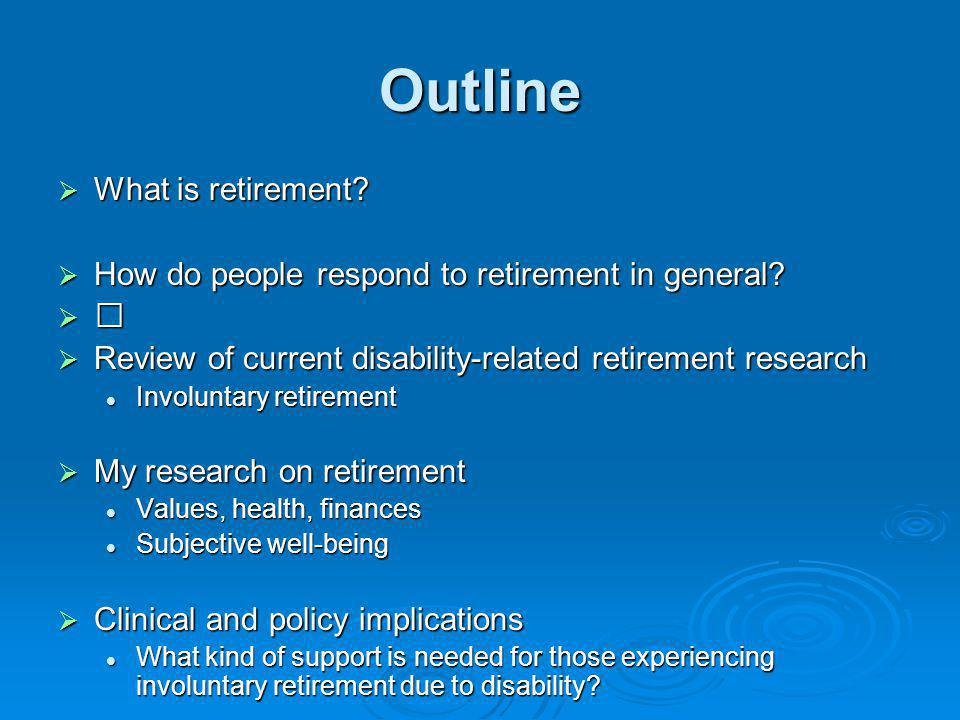 Outline What is retirement? What is retirement? How do people respond to retirement in general? How do people respond to retirement in general? Review