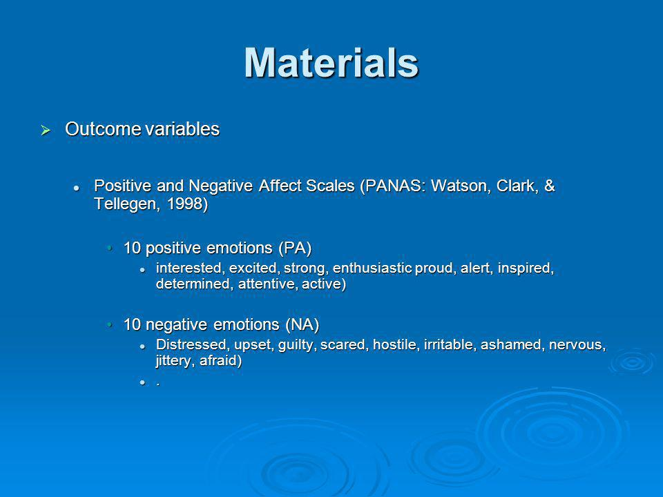Materials Outcome variables Outcome variables Positive and Negative Affect Scales (PANAS: Watson, Clark, & Tellegen, 1998) Positive and Negative Affec