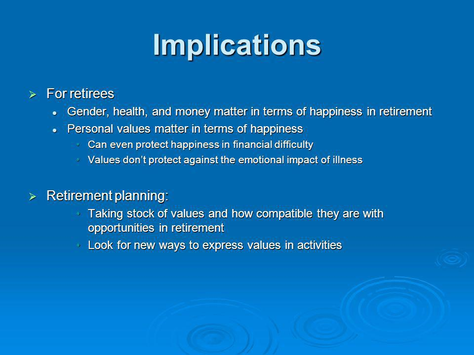 Implications For retirees For retirees Gender, health, and money matter in terms of happiness in retirement Gender, health, and money matter in terms