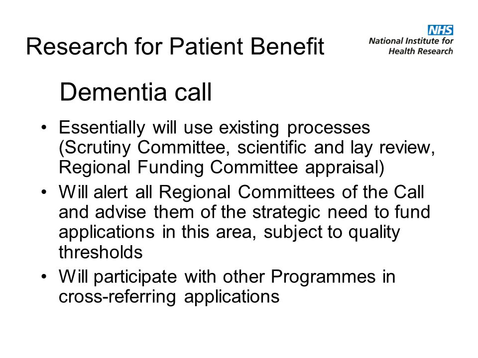 Research for Patient Benefit Essentially will use existing processes (Scrutiny Committee, scientific and lay review, Regional Funding Committee appraisal) Will alert all Regional Committees of the Call and advise them of the strategic need to fund applications in this area, subject to quality thresholds Will participate with other Programmes in cross-referring applications Dementia call