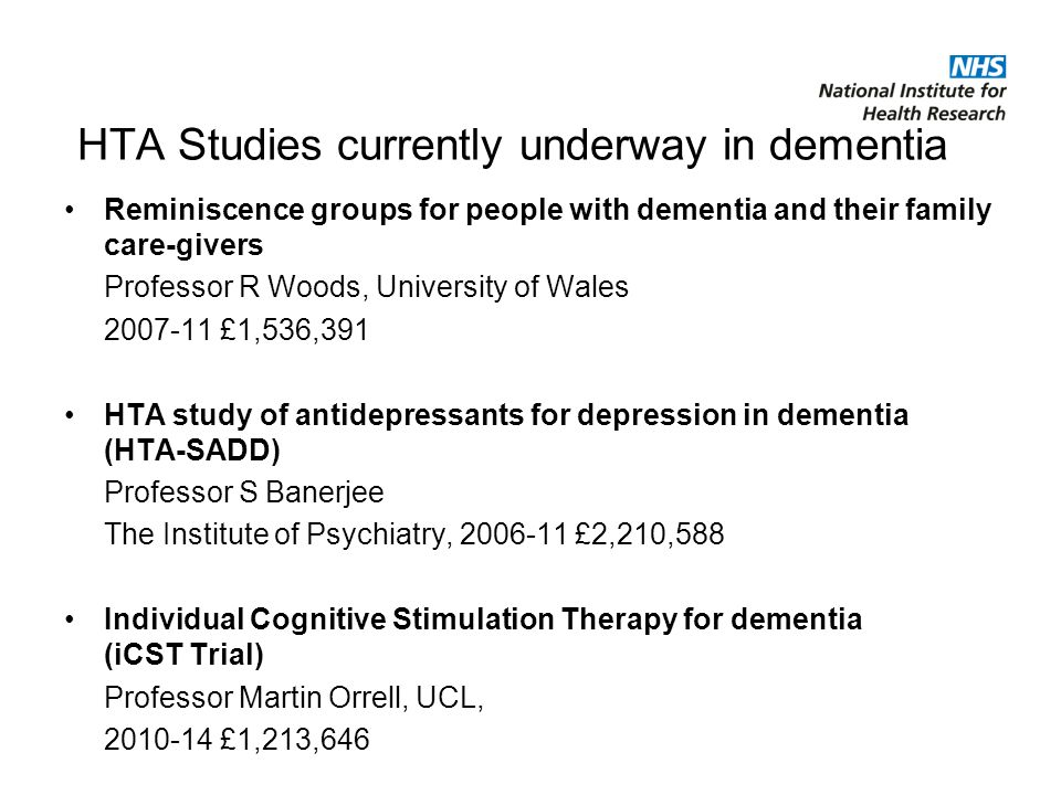 HTA Studies currently underway in dementia Reminiscence groups for people with dementia and their family care-givers Professor R Woods, University of Wales £1,536,391 HTA study of antidepressants for depression in dementia (HTA-SADD) Professor S Banerjee The Institute of Psychiatry, £2,210,588 Individual Cognitive Stimulation Therapy for dementia (iCST Trial) Professor Martin Orrell, UCL, £1,213,646