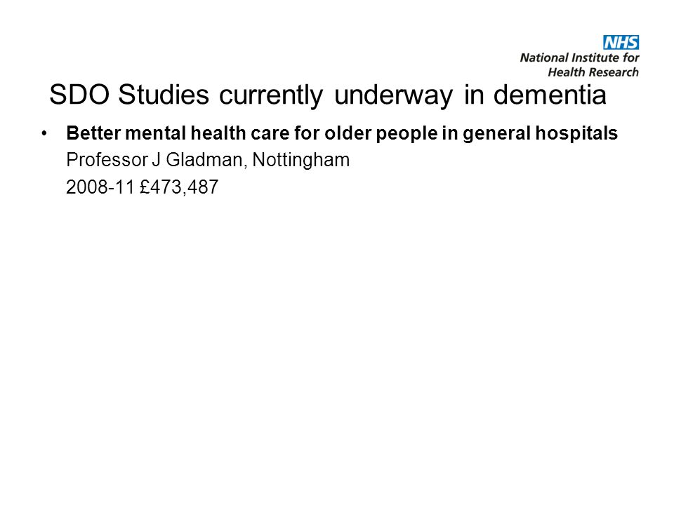 Better mental health care for older people in general hospitals Professor J Gladman, Nottingham £473,487 SDO Studies currently underway in dementia