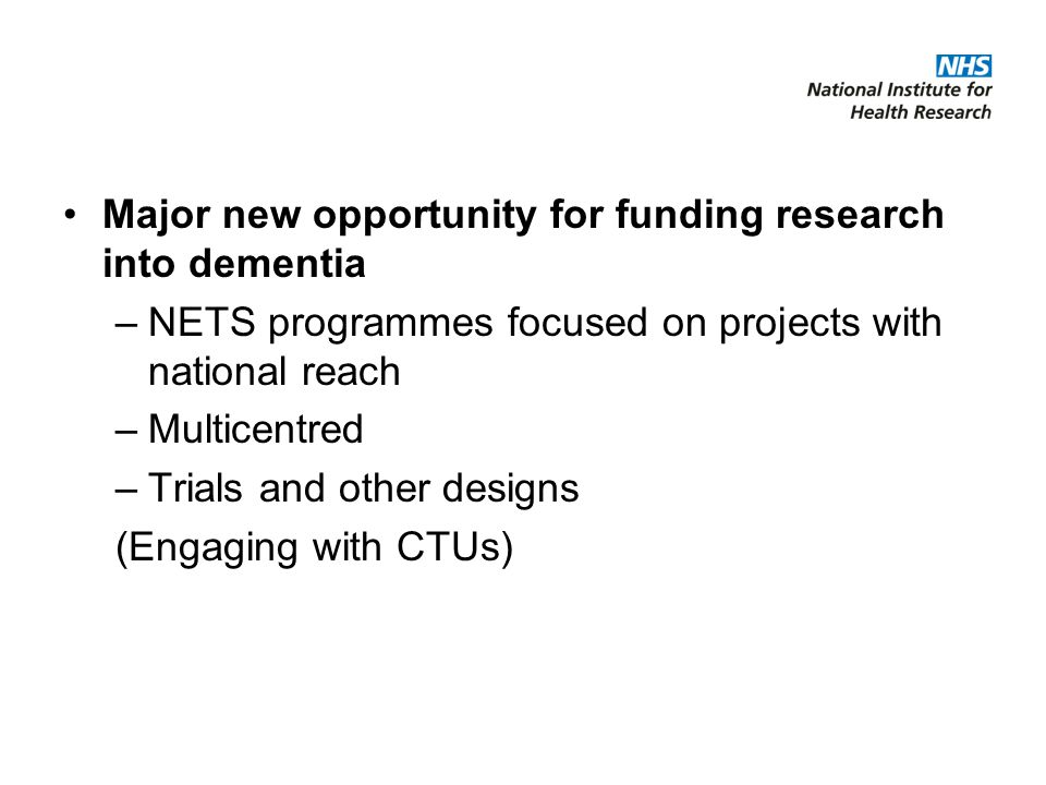 Major new opportunity for funding research into dementia –NETS programmes focused on projects with national reach –Multicentred –Trials and other designs (Engaging with CTUs)