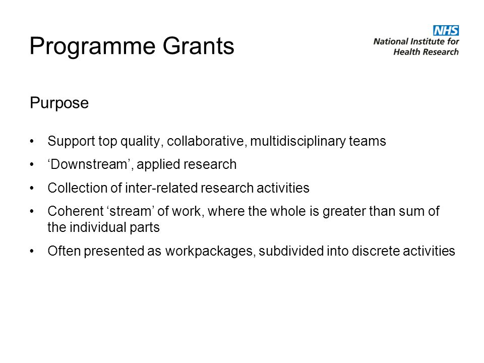 Programme Grants Support top quality, collaborative, multidisciplinary teams Downstream, applied research Collection of inter-related research activities Coherent stream of work, where the whole is greater than sum of the individual parts Often presented as workpackages, subdivided into discrete activities Purpose